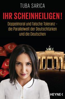 Ihr Scheinheiligen!. Doppelmoral und falsche Toleranz - Die Parallelwelt der Deutschtürken und die Deutschen - Tuba Sarica  [Taschenbuch]