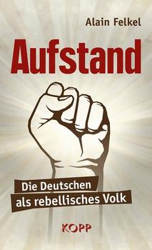 Aufstand. Die Deutschen als rebellisches Volk - Alain Felkel  [Gebundene Ausgabe]