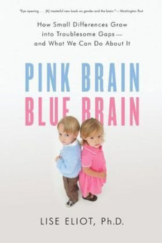 Pink Brain, Blue Brain: How Small Differences Grow Into Troublesome Gaps -- And What We Can Do About It - Eliot, Lise