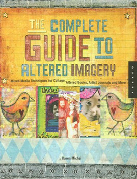 Complete Guide to Altered Imagery: Mixed Media Techniques for Collage, Altered Books, Artist Journals and More (Quarry Book S) - Michel, Karen