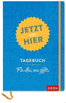 Jetzt und hier: Tagebuch - Für alles, was zählt - GROH Verlag