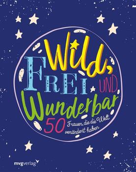 Wild, frei und wunderbar. 50 Frauen, die die Welt verändert haben [Gebundene Ausgabe]