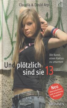 Und plötzlich sind sie 13: Die Kunst, einen Kaktus zu umarmen - So begleiten Sie Ihr Kind durch die Teenagerzeit - Claudia Arp [Gebundene Ausgabe, 38. Auflage 2011]