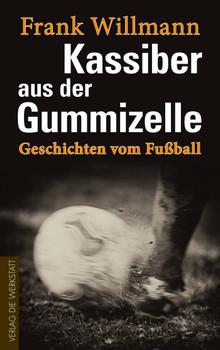 Kassiber aus der Gummizelle: Geschichten vom Fußball - Frank Willmann