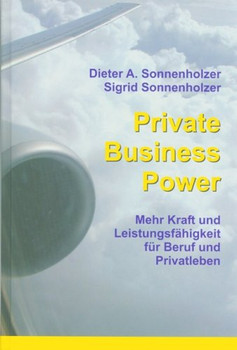 Private Business Power. Mehr Kraft und Leistungsfähigkeit für Beruf und Privatleben - Dieter A. Sonnenholzer