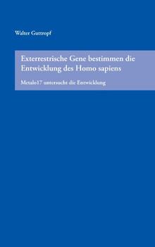 Exterrestrische Gene bestimmen die Entwicklung des Homo sapiens: Metalo17 untersucht die Entwicklung - Guttropf, Walter