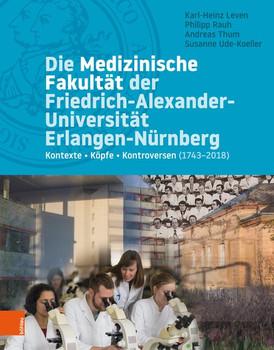 Die Medizinische Fakultät der Universität Erlangen-Nürnberg. Kontexte – Köpfe – Kontroversen (1743–2018) [Gebundene Ausgabe]