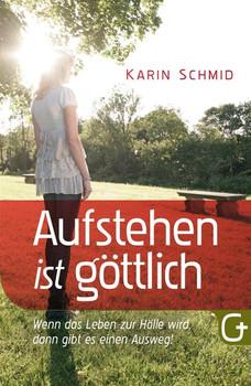 Aufstehen ist göttlich. Wenn das Leben zur Hölle wird, dann gibt es einen Ausweg! - Karin Schmid