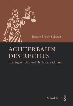 Achterbahn des Rechts: Rechtsgeschichte und Rechtsentwicklung - Schlegel, Johann Ulrich