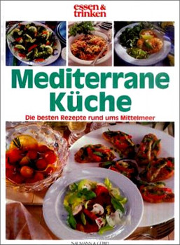 Essen & Trinken: Mediterrane Küche - Die Besten Rezepte rund ums Mittelmeer