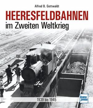 Heeresfeldbahnen im Zweiten Weltkrieg. 1939 bis 1945 - Alfred B. Gottwaldt  [Gebundene Ausgabe]