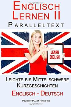 Englisch Lernen II mit Paralleltext - Leichte bis Mittelschwere Kurzgeschichten (Englisch - Deutsch) Doppeltext - Bilingual (Englisch Lernen mit Paralleltext) - Publishing, Polyglot Planet