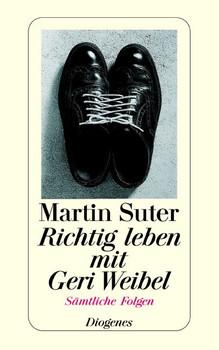 Richtig leben mit Geri Weibel: Alle Folgen in einem Band - Martin Suter