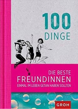 100 Dinge, die beste Freundinnen einmal im Leben getan haben sollten - Joachim Groh [Gebundene Ausgabe]