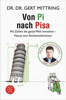 Von Pi nach Pisa: Mit Zahlen die ganze Welt verstehen - Neues vom Rechenweltmeister - Mittring, Gert