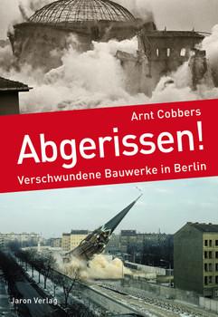 Abgerissen!: Verschwundene Bauwerke in Berlin - Cobbers, Arnt
