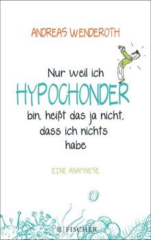 Nur weil ich Hypochonder bin, heißt das ja nicht, dass ich nichts habe: Eine Anamnese - Andreas Wenderoth [Taschenbuch]