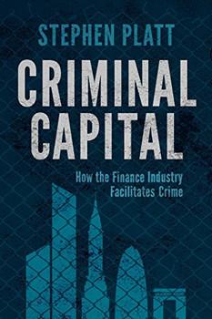 Criminal Capital: How the Finance Industry Facilitates Crime - Platt, Stephen
