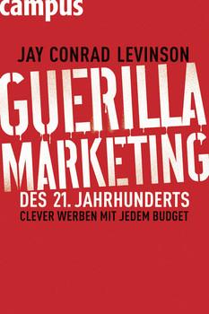 Guerilla Marketing des 21. Jahrhunderts: Clever werben mit jedem Budget - Jay Conrad Levinson