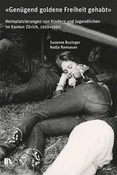 «Genügend goldene Freiheit gehabt». Heimplatzierungen von Kindern und Jugendlichen im Kanton Zürich, 1950–1990 - Susanne Businger  [Gebundene Ausgabe]