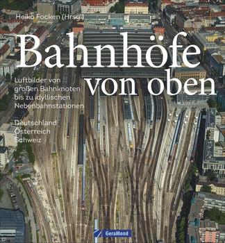 Bahnhöfe von oben. Luftbilder von großen Bahnknoten bis zu idyllischen Nebenbahnstationen - Heiko Focken  [Gebundene Ausgabe]