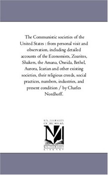The Communistic societies of the United States : from personal visit and observation, including detailed accounts of the Economists, Zoarites, ... and Present Condition / by Charles Nordhoff. - Michigan Historical Reprint Series