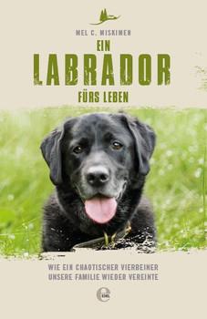 Ein Labrador fürs Leben. Wie ein chaotischer Vierbeiner unsere Familie wieder vereinte - Mel Miskimen  [Taschenbuch]