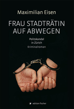Frau Stadträtin auf Abwegen: Politskandal in Zürich. Kriminalroman - Eisen, Maximilian