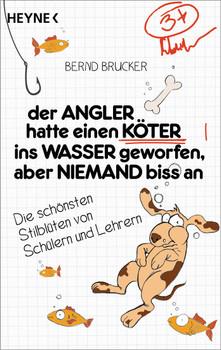 Der Angler hatte einen Köter ins Wasser geworfen, aber niemand biss an: Die schönsten Stilblüten von Schülern und Lehrern - Brucker, Bernd