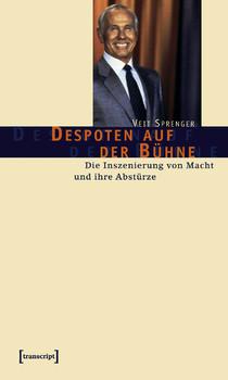 Despoten auf der Bühne: Die Inszenierung von Macht und ihre Abstürze - Sprenger, Veit