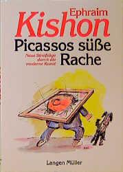 Picassos süße Rache: Neue Streifzüge durch die moderne Kunst - Ephraim Kishon