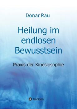 Heilung im endlosen Bewusstsein. Praxis der Kinesiosophie - Dr. Donar Rau [Taschenbuch]