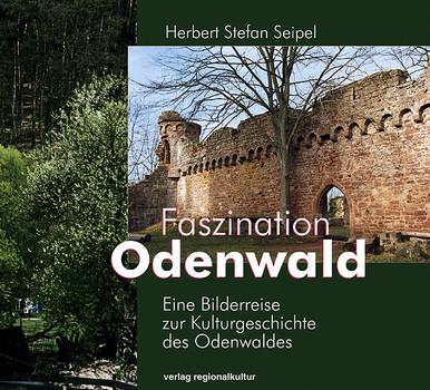 Faszination Odenwald: Eine Bilderreise zur Kulturgeschichte des Odenwaldes - Herbert Stefan Seipel