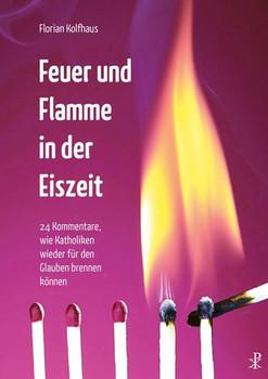 Feuer und Flamme in der Eiszeit. 24 Kommentare, wie Katholiken wieder für den Glauben brennen können - Florian Kolfhaus [Taschenbuch]