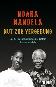 Mut zur Vergebung. Das Vermächtnis meines Großvaters Nelson Mandela - Ndaba Mandela  [Gebundene Ausgabe]