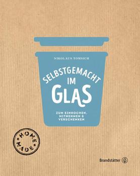 Selbstgemacht im Glas: Zum Einkochen, Mitnehmen & Verschenken - Eva Derndorfer &  Nikolaus Tomsich [Gebundene Ausgabe]