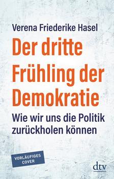 Der dritte Frühling der Demokratie. Wie wir uns die Politik zurückholen können - Verena Friederike Hasel  [Taschenbuch]