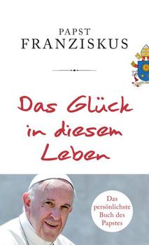 Das Glück in diesem Leben - Papst Franziskus  [Gebundene Ausgabe]