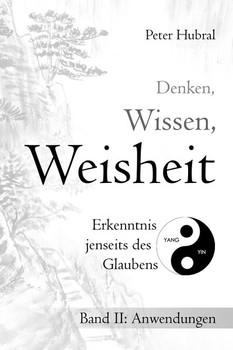 Denken, Wissen, Weisheit – Erkenntnis jenseits des Glaubens. Band II: Anwendungen - Peter Hubral  [Taschenbuch]