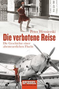 Die verbotene Reise: Die Geschichte einer abenteuerlichen Flucht - Wensierski, Peter