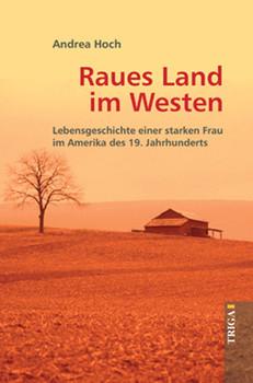 Raues Land im Westen: Lebensgeschichte einer starken Frau im Amerika des 19. Jahrhunderts - Hoch, Andrea