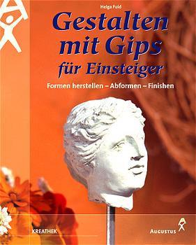 Gestalten mit Gips für Einsteiger: Formen herstellen - Abformen - Finishen - Helga Fuld