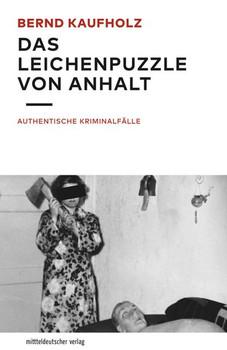 Das Leichenpuzzle von Anhalt. Authentische Kriminalfälle - Bernd Kaufholz  [Taschenbuch]