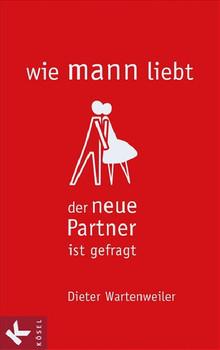 wie mann liebt: Der neue Partner ist gefragt - Dieter Wartenweiler