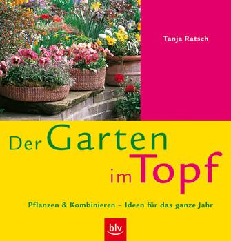 Der Garten im Topf. Pflanzen & Kombinieren - Ideen für das ganze Jahr - Tanja Ratsch