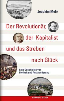 Der Revolutionär, der Kapitalist und das Streben nach Glück. Eine Geschichte von Freiheit und Auswanderung - Joachim Mohr  [Gebundene Ausgabe]