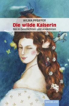 Die wilde Kaiserin. Sisi in Geschihten und Anekdoten - Wilma Pfeiffer  [Taschenbuch]