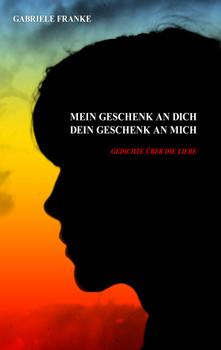 Mein Geschenk an Dich - Dein Geschenk an mich: Gedichte über die Liebe - Franke, Gabriele