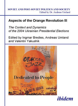 Aspects of the Orange Revolution III: The Context and Dynamics of the 2004 Ukrainian Presidential Elections (Soviet and Post-Soviet Politics and Society 65)