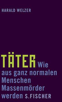 Täter: Wie aus ganz normalen Menschen Massenmörder werden - Harald Welzer